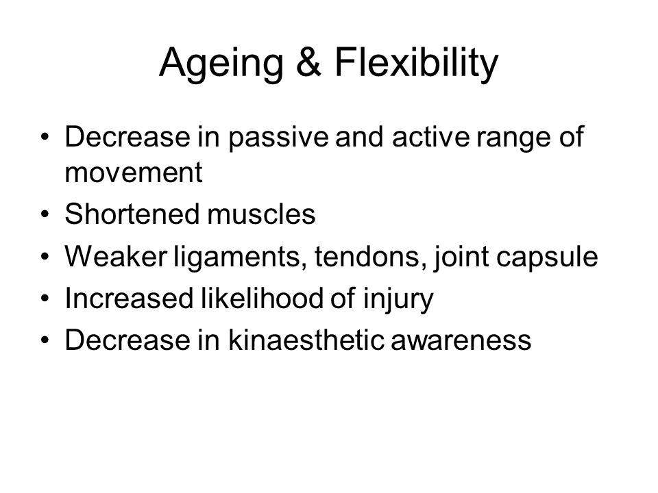 Ageing & Flexibility Decrease in passive and active range of movement Shortened muscles Weaker ligaments, tendons, joint capsule Increased likelihood of injury Decrease in kinaesthetic awareness