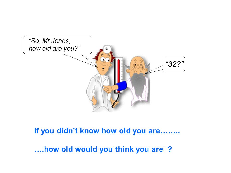 So, Mr Jones, how old are you 32 If you didn't know how old you are……..