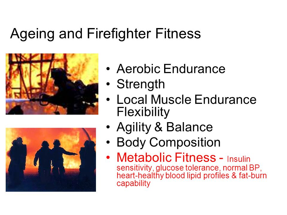 Ageing and Firefighter Fitness Aerobic Endurance Strength Local Muscle Endurance Flexibility Agility & Balance Body Composition Metabolic Fitness - Insulin sensitivity, glucose tolerance, normal BP, heart-healthy blood lipid profiles & fat-burn capability