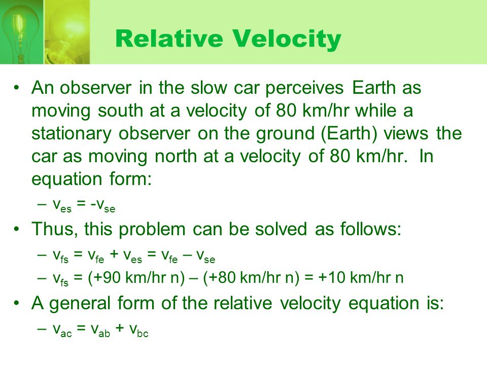 Relative Velocity An observer in the slow car perceives Earth as moving south at a velocity of 80 km/hr while a stationary observer on the ground (Earth) views the car as moving north at a velocity of 80 km/hr.