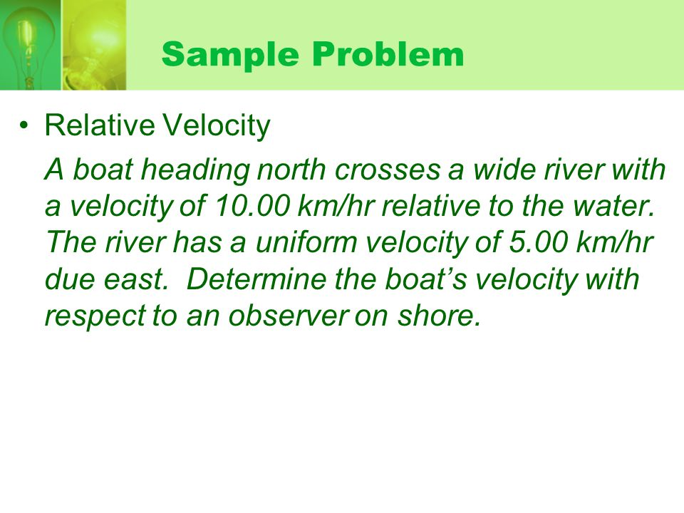 Sample Problem Relative Velocity A boat heading north crosses a wide river with a velocity of 10.00 km/hr relative to the water.