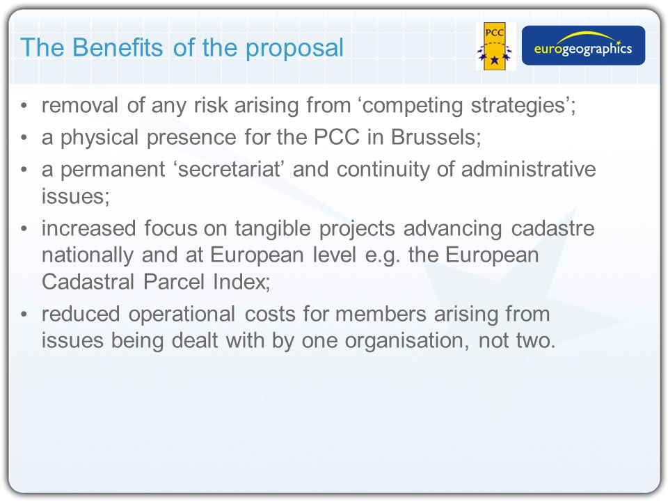 The Benefits of the proposal removal of any risk arising from 'competing strategies'; a physical presence for the PCC in Brussels; a permanent 'secretariat' and continuity of administrative issues; increased focus on tangible projects advancing cadastre nationally and at European level e.g.