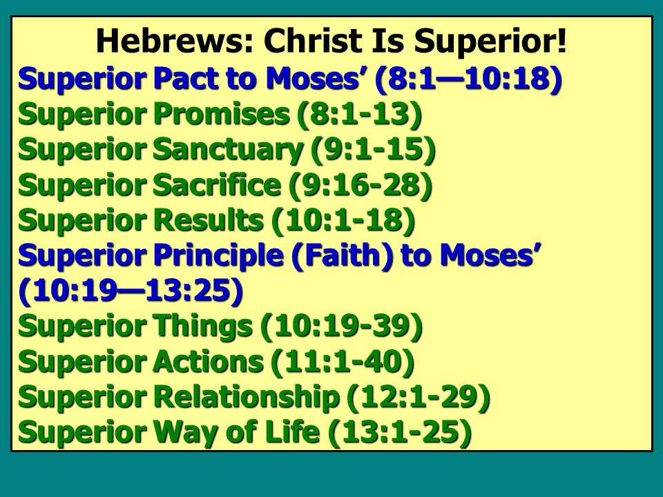Hebrews: Christ Is Superior! Superior Pact to Moses' (8:1—10:18) Superior Promises (8:1-13) Superior Sanctuary (9:1-15) Superior Sacrifice (9:16-28) S
