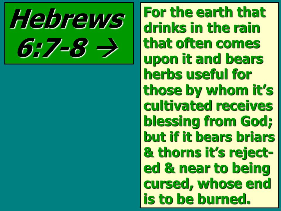 Hebrews 6:7-8  For the earth that drinks in the rain that often comes upon it and bears herbs useful for those by whom it's cultivated receives blessing from God; but if it bears briars & thorns it's reject- ed & near to being cursed, whose end is to be burned.