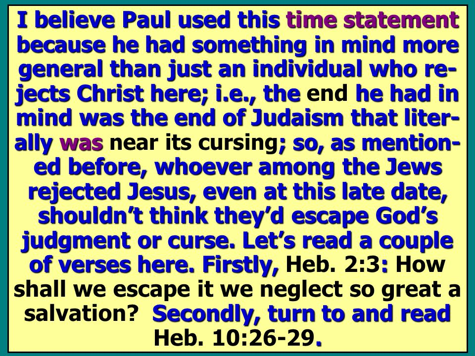 I believe Paul used this time statement because he had something in mind more general than just an individual who re- jects Christ here; i.e., the he had in mind was the end of Judaism that liter- ally was ; so, as mention- ed before, whoever among the Jews rejected Jesus, even at this late date, shouldn't think they'd escape God's judgment or curse.