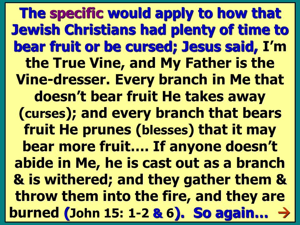 The specific would apply to how that Jewish Christians had plenty of time to bear fruit or be cursed; Jesus said, ( & ).