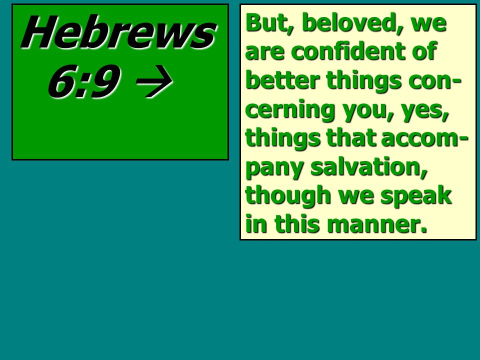 But, beloved, we are confident of better things con- cerning you, yes, things that accom- pany salvation, though we speak in this manner.