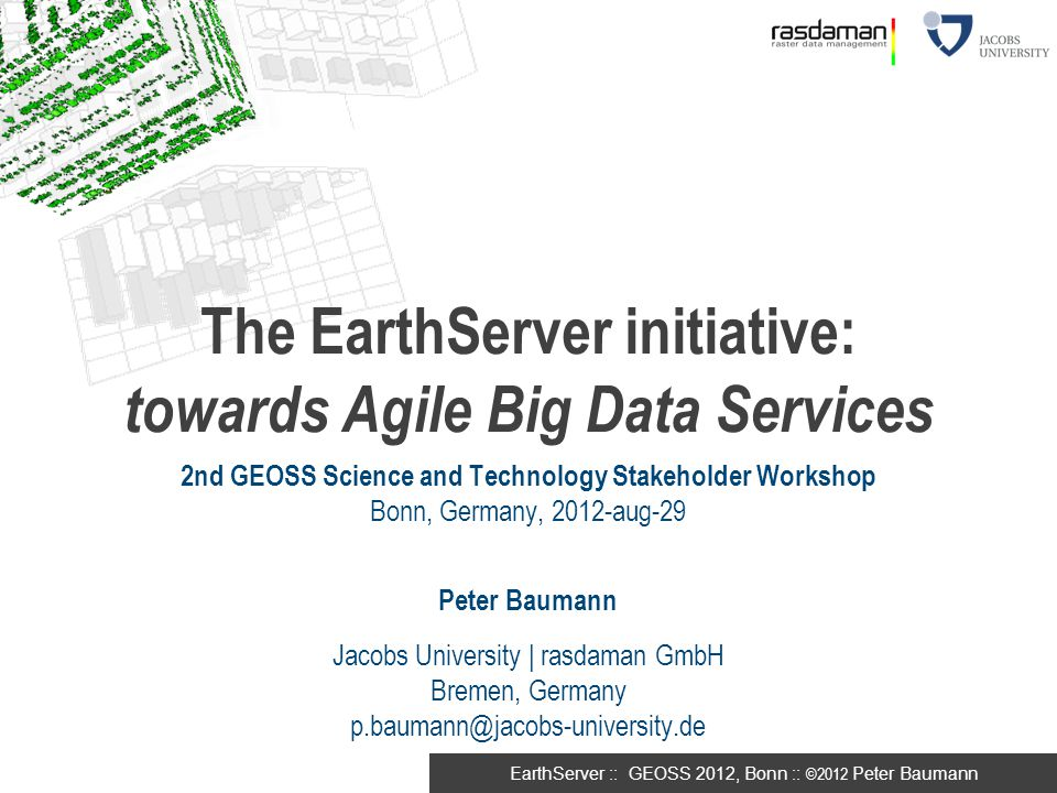 EarthServer :: GEOSS 2012, Bonn :: ©2012 Peter Baumann The EarthServer initiative: towards Agile Big Data Services 2nd GEOSS Science and Technology St