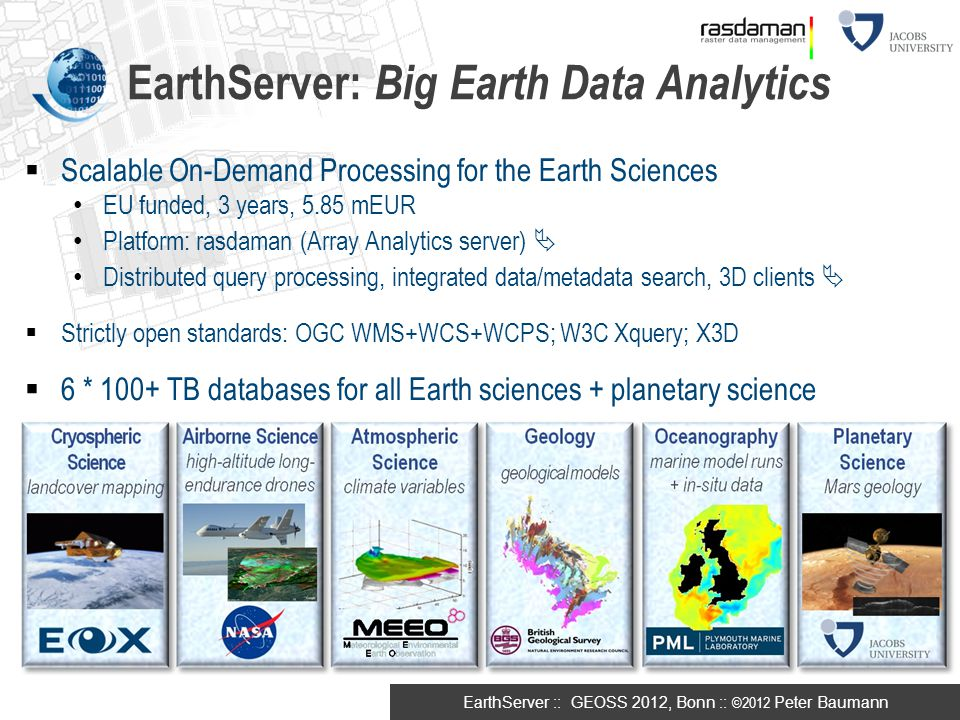 EarthServer :: GEOSS 2012, Bonn :: ©2012 Peter Baumann  Scalable On-Demand Processing for the Earth Sciences EU funded, 3 years, 5.85 mEUR Platform: