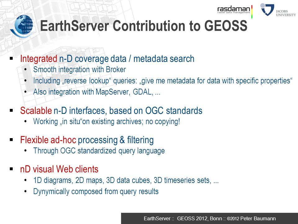 EarthServer :: GEOSS 2012, Bonn :: ©2012 Peter Baumann  Integrated n-D coverage data / metadata search Smooth integration with Broker EarthServer Con