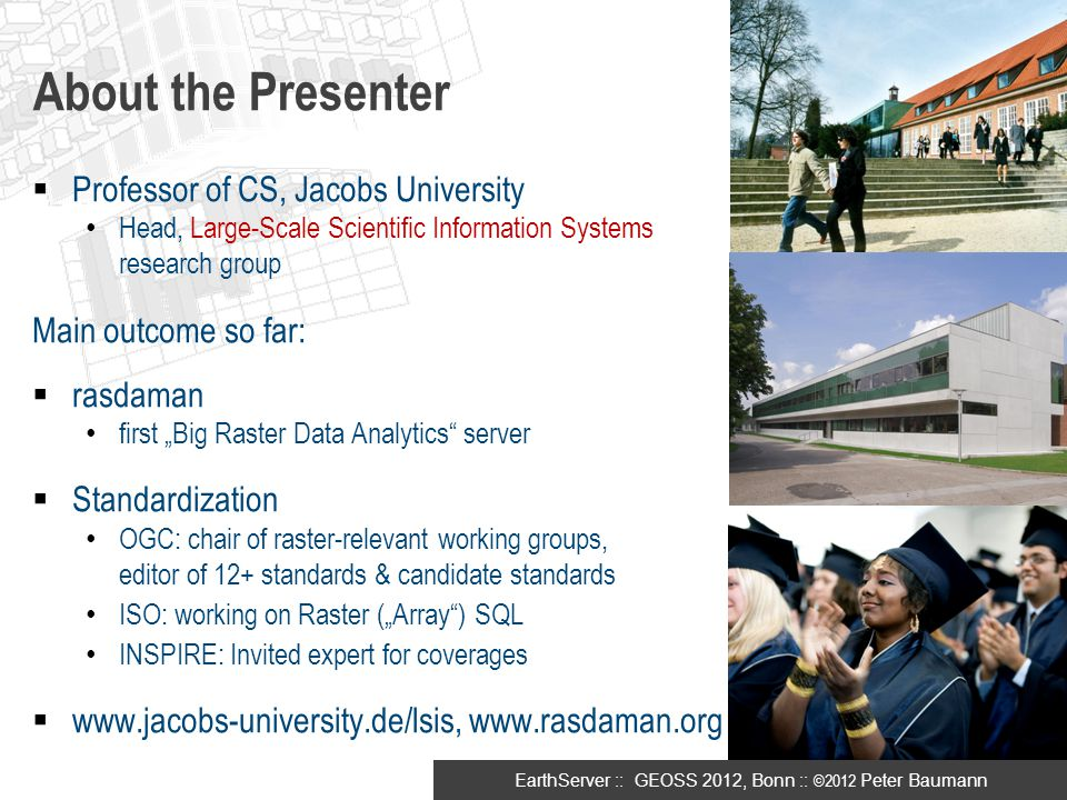 EarthServer :: GEOSS 2012, Bonn :: ©2012 Peter Baumann About the Presenter  Professor of CS, Jacobs University Head, Large-Scale Scientific Informati