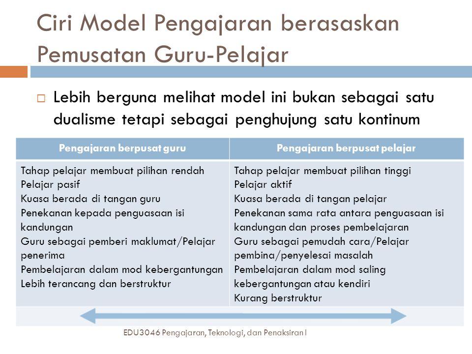 Ciri Model Pengajaran berasaskan Pemusatan Guru-Pelajar EDU3046 Pengajaran, Teknologi, dan Penaksiran I  Lebih berguna melihat model ini bukan sebagai satu dualisme tetapi sebagai penghujung satu kontinum Pengajaran berpusat guruPengajaran berpusat pelajar Tahap pelajar membuat pilihan rendah Pelajar pasif Kuasa berada di tangan guru Penekanan kepada penguasaan isi kandungan Guru sebagai pemberi maklumat/Pelajar penerima Pembelajaran dalam mod kebergantungan Lebih terancang dan berstruktur Tahap pelajar membuat pilihan tinggi Pelajar aktif Kuasa berada di tangan pelajar Penekanan sama rata antara penguasaan isi kandungan dan proses pembelajaran Guru sebagai pemudah cara/Pelajar pembina/penyelesai masalah Pembelajaran dalam mod saling kebergantungan atau kendiri Kurang berstruktur