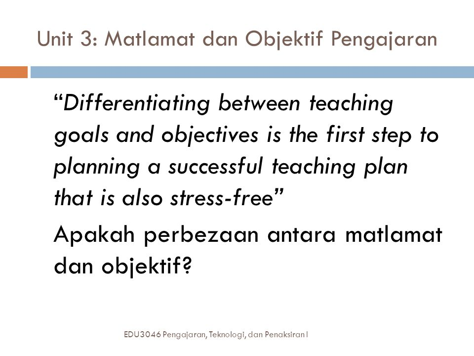 "Unit 3: Matlamat dan Objektif Pengajaran EDU3046 Pengajaran, Teknologi, dan Penaksiran I ""Differentiating between teaching goals and objectives is the"