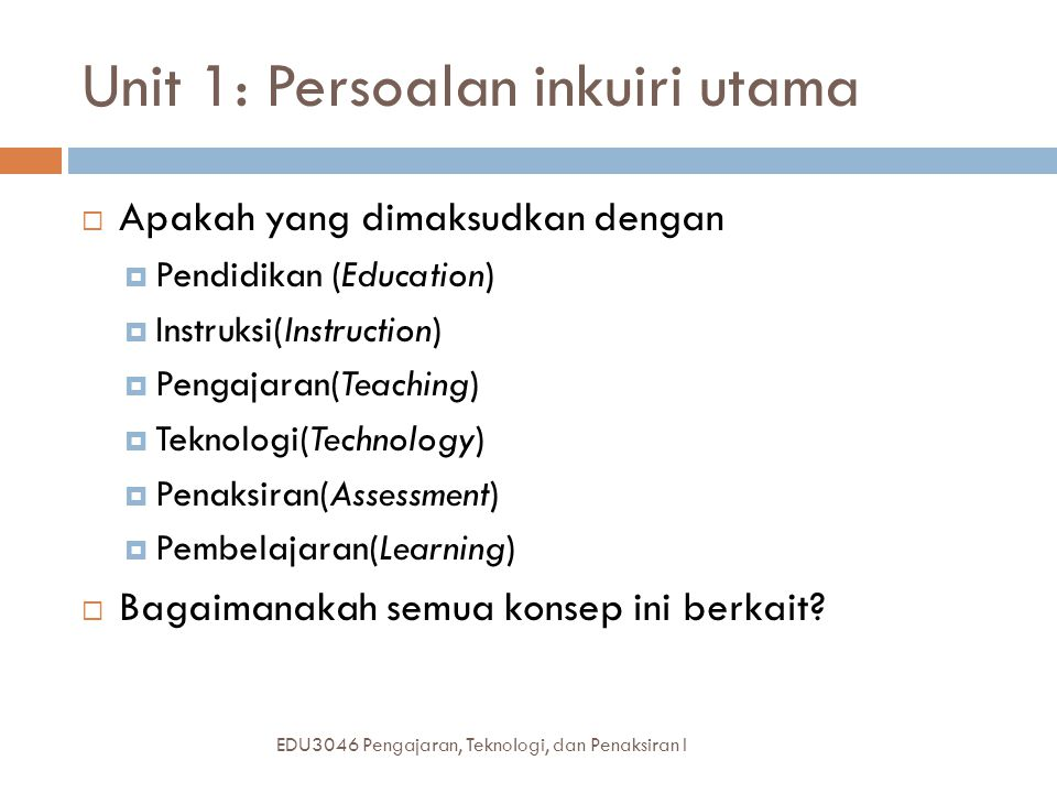 Unit 1: Persoalan inkuiri utama  Apakah yang dimaksudkan dengan  Pendidikan (Education)  Instruksi(Instruction)  Pengajaran(Teaching)  Teknologi(Technology)  Penaksiran(Assessment)  Pembelajaran(Learning)  Bagaimanakah semua konsep ini berkait.