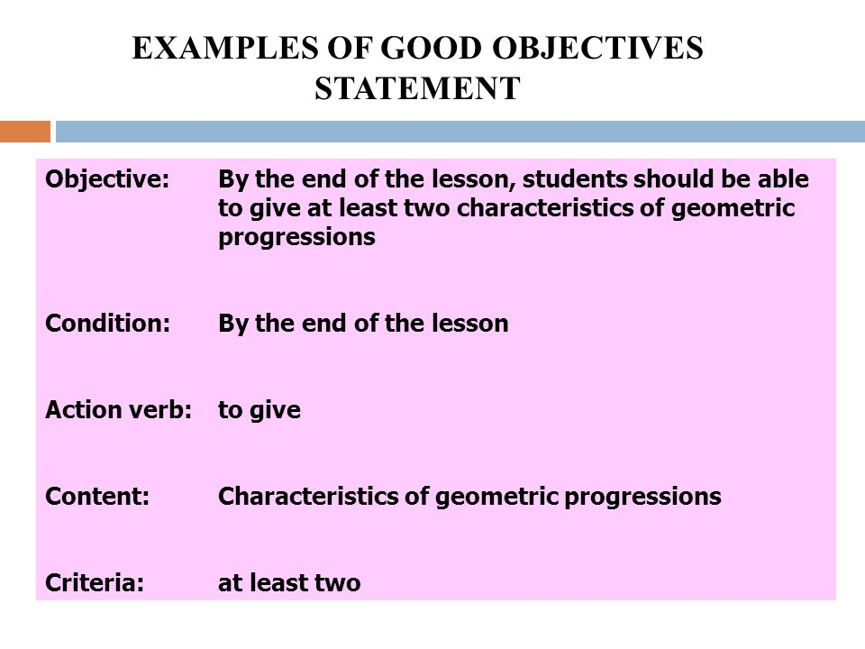 EXAMPLES OF GOOD OBJECTIVES STATEMENT Objective:By the end of the lesson, students should be able to give at least two characteristics of geometric progressions Condition:By the end of the lesson Action verb:to give Content:Characteristics of geometric progressions Criteria:at least two