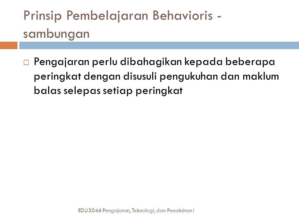 Prinsip Pembelajaran Behavioris - sambungan EDU3046 Pengajaran, Teknologi, dan Penaksiran I  Pengajaran perlu dibahagikan kepada beberapa peringkat dengan disusuli pengukuhan dan maklum balas selepas setiap peringkat