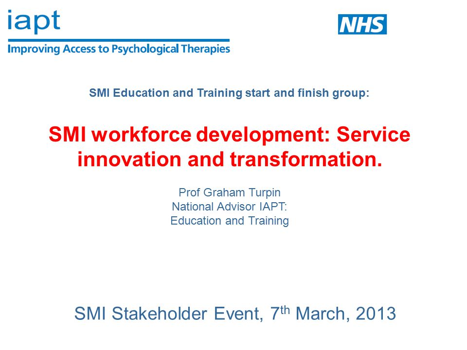 SMI IAPT E&T Present barriers – few SMI services have: A vision of psychologically-informed care Commitment to a range of evidence based interventions and the management expertise to implement them Collection of routine and meaningful clinical outcomes for people with SMI Sufficient psychological therapists trained and accredited to deliver NICE approved therapies across all SMI disorders.