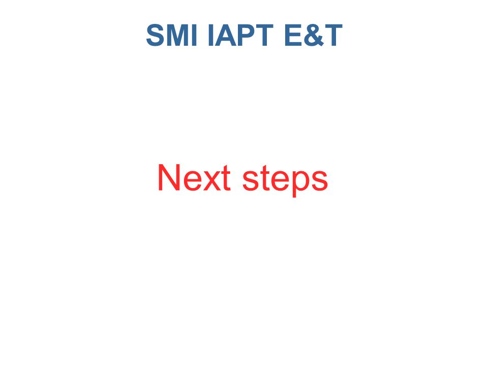 SMI IAPT E&T Next steps