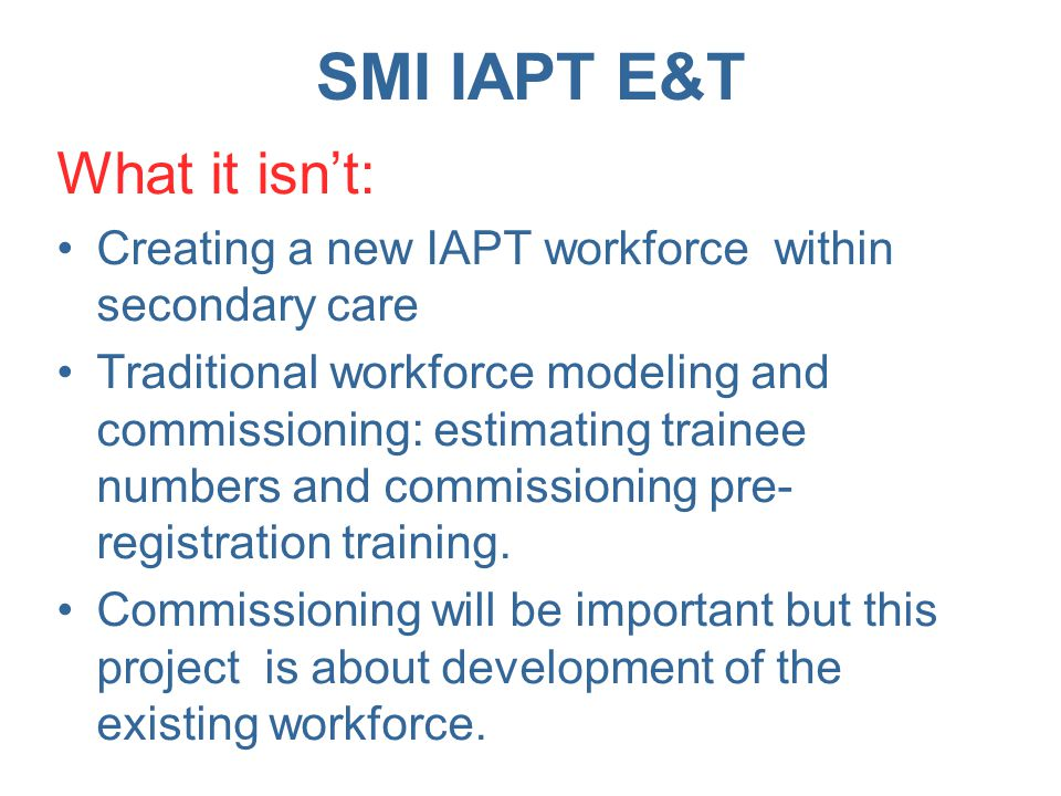 SMI IAPT E&T What needs to happen for 2013/2014 Translate competency frameworks into national curricula for SMI.