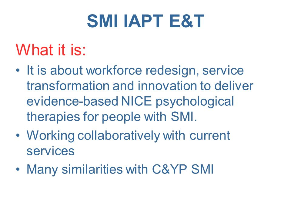 SMI IAPT E&T To achieve: That the NHS commissioned workforce working with people with SMI and their carers/ families is fit for purpose and delivers NICE approved psychological therapies and high quality psychologically informed support and information.