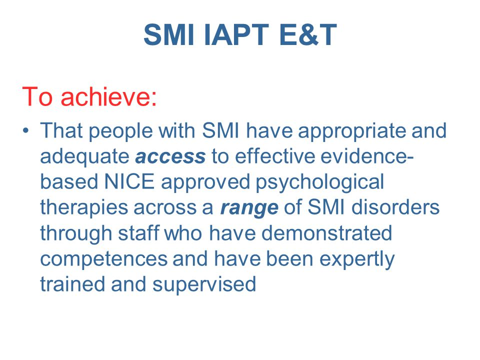 SMI IAPT E&T To achieve: That the system that delivers treatment and support is accountable through the collection of routine clinical outcomes and adherence to explicit quality standards