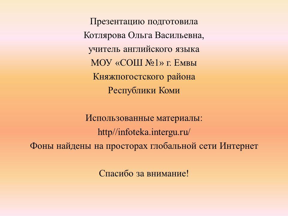 Презентацию подготовила Котлярова Ольга Васильевна, учитель английского языка МОУ «СОШ №1» г.