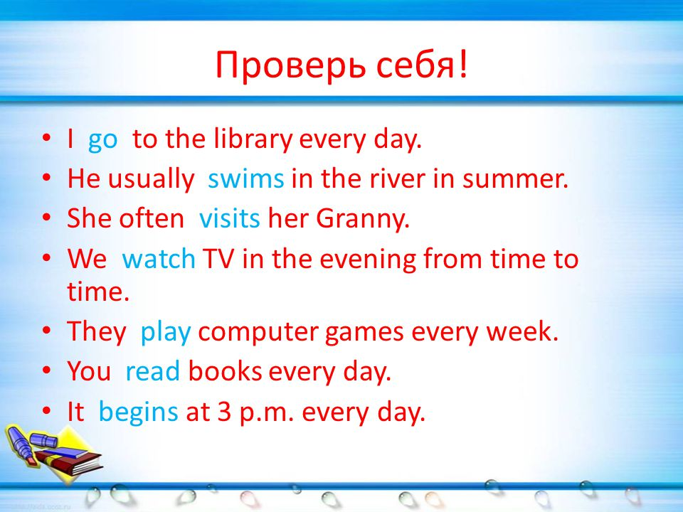 Проверь себя. I go to the library every day. He usually swims in the river in summer.