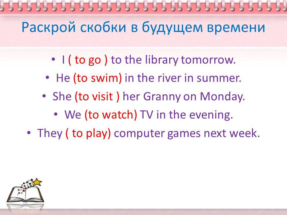 Раскрой скобки в будущем времени I ( to go ) to the library tomorrow.