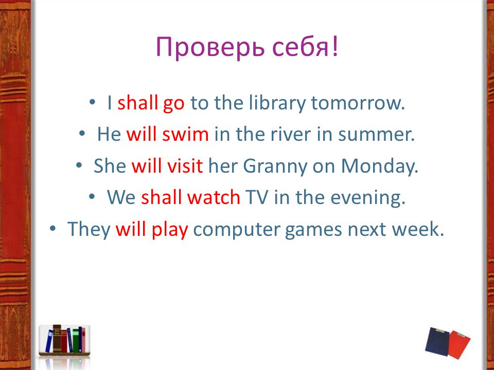 Проверь себя. I shall go to the library tomorrow.