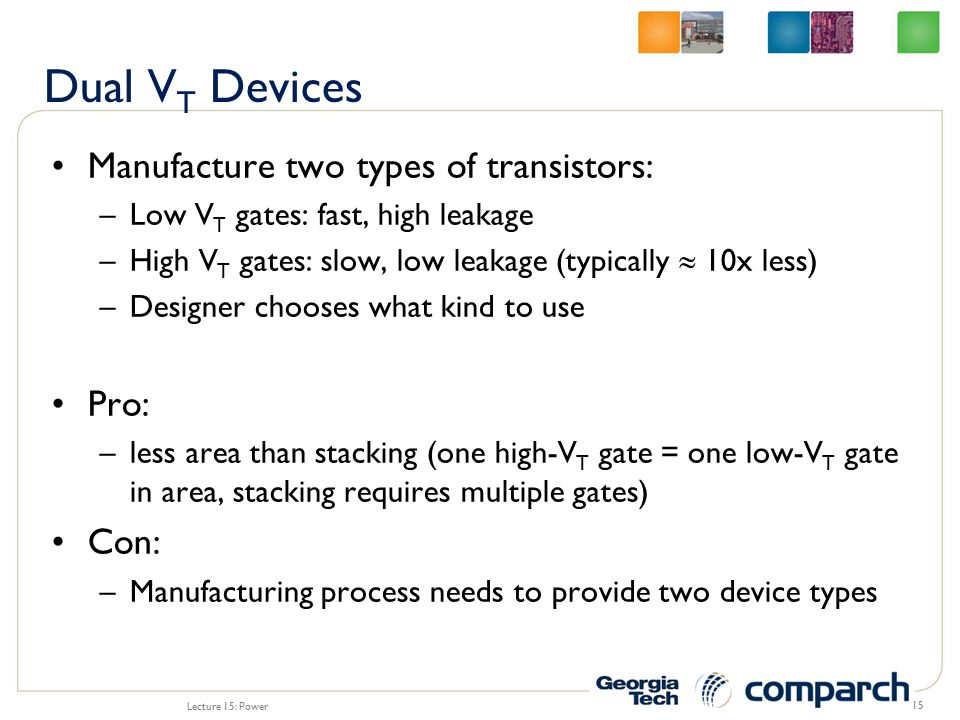 Manufacture two types of transistors: –Low V T gates: fast, high leakage –High V T gates: slow, low leakage (typically  10x less) –Designer chooses what kind to use Pro: –less area than stacking (one high-V T gate = one low-V T gate in area, stacking requires multiple gates) Con: –Manufacturing process needs to provide two device types Lecture 15: Power 15