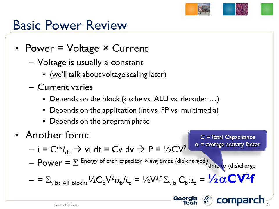 We talked about this in Lecture 1 –Two types of static power Leakage through the channel (sub-threshold conductance) Leakage through the gate/oxide (tunneling) P static = P sub + P oxide P total = P dynamic + P static = ½  CV 2 f + K 1 We -V T /nV  (1-e -V/V  ) + K 2 W(V/T ox ) 2 e -  T ox /V Lecture 15: Power 3