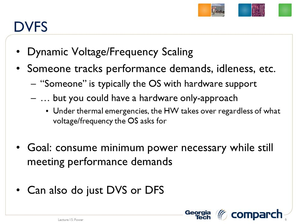Dynamic Voltage/Frequency Scaling Someone tracks performance demands, idleness, etc.
