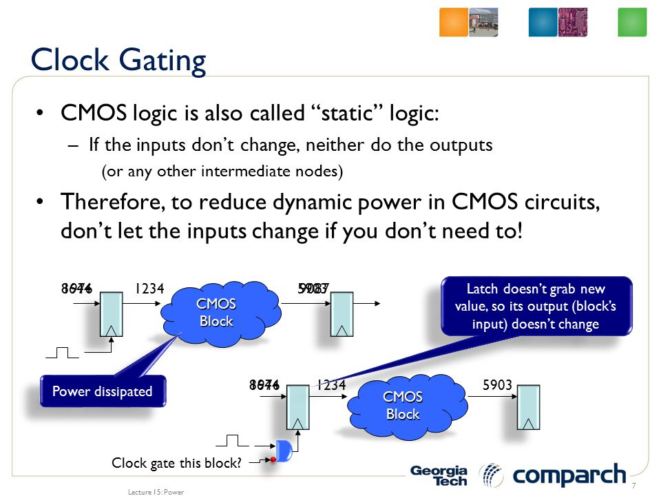 Lecture 15: Power 8 opcode + + logic shift comp × × opcode one result All units consume power, but only one output is useful + + logic shift comp × × opcode Clock-gatingLogicClock-gatingLogic one result Based on opcode, the logic clock-gates all but the one required unit Note, this logic consumes its own power
