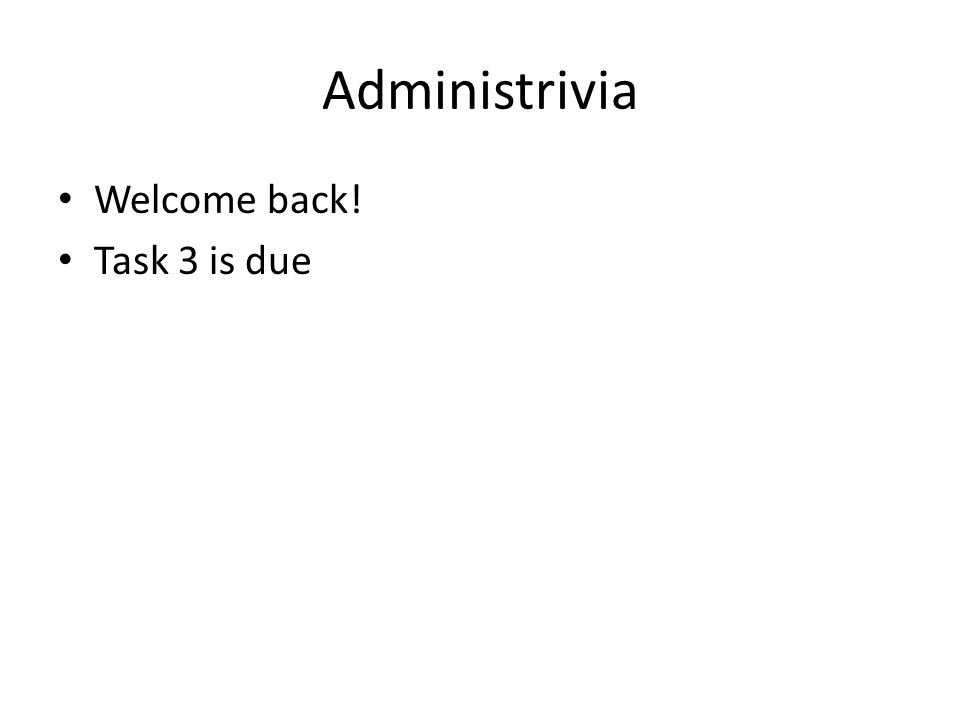 Administrivia Welcome back! Task 3 is due