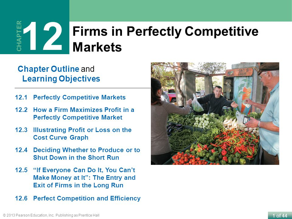1 of 44 © 2013 Pearson Education, Inc. Publishing as Prentice Hall Firms in Perfectly Competitive Markets CHAPTER 12 Chapter Outline and Learning Obje