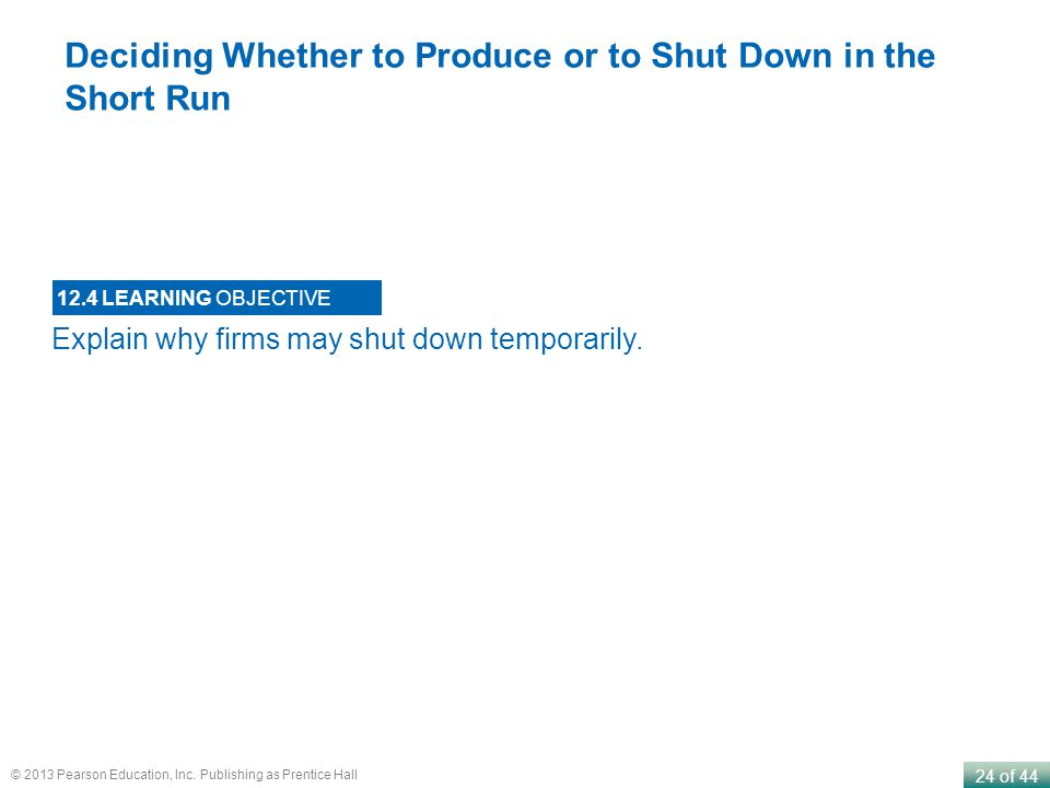 24 of 44 © 2013 Pearson Education, Inc. Publishing as Prentice Hall Explain why firms may shut down temporarily. 12.4 LEARNING OBJECTIVE Deciding Whet