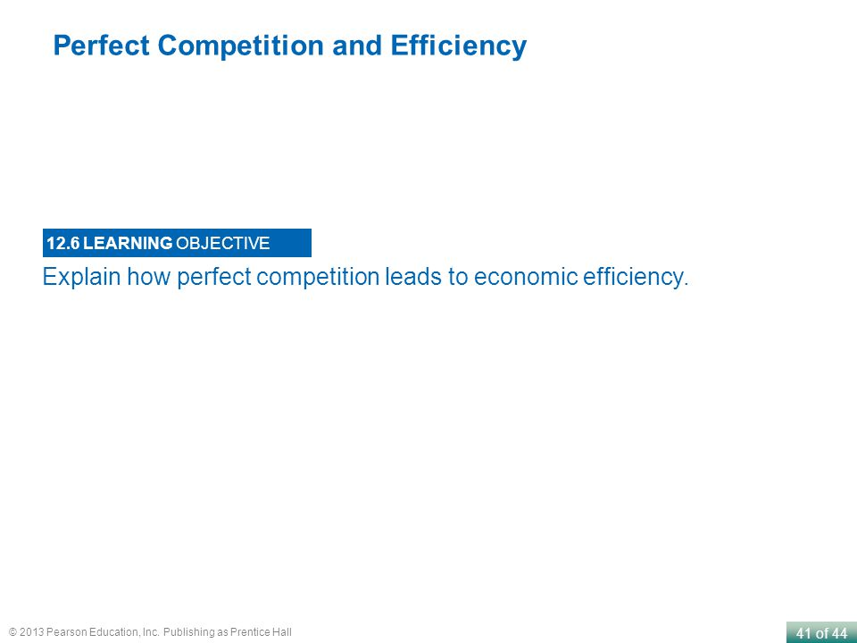 41 of 44 © 2013 Pearson Education, Inc. Publishing as Prentice Hall Explain how perfect competition leads to economic efficiency. 12.6 LEARNING OBJECT