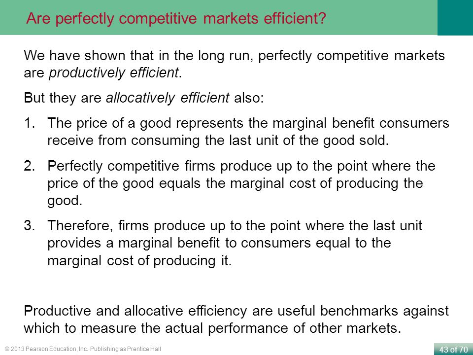 43 of 70 © 2013 Pearson Education, Inc. Publishing as Prentice Hall Are perfectly competitive markets efficient? We have shown that in the long run, p