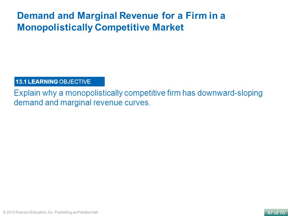 47 of 70 © 2013 Pearson Education, Inc. Publishing as Prentice Hall Explain why a monopolistically competitive firm has downward-sloping demand and ma