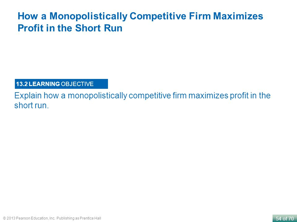 54 of 70 © 2013 Pearson Education, Inc. Publishing as Prentice Hall Explain how a monopolistically competitive firm maximizes profit in the short run.