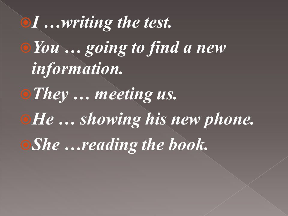  I …writing the test. You … going to find a new information.