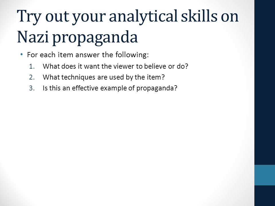 Try out your analytical skills on Nazi propaganda For each item answer the following: 1.What does it want the viewer to believe or do? 2.What techniqu