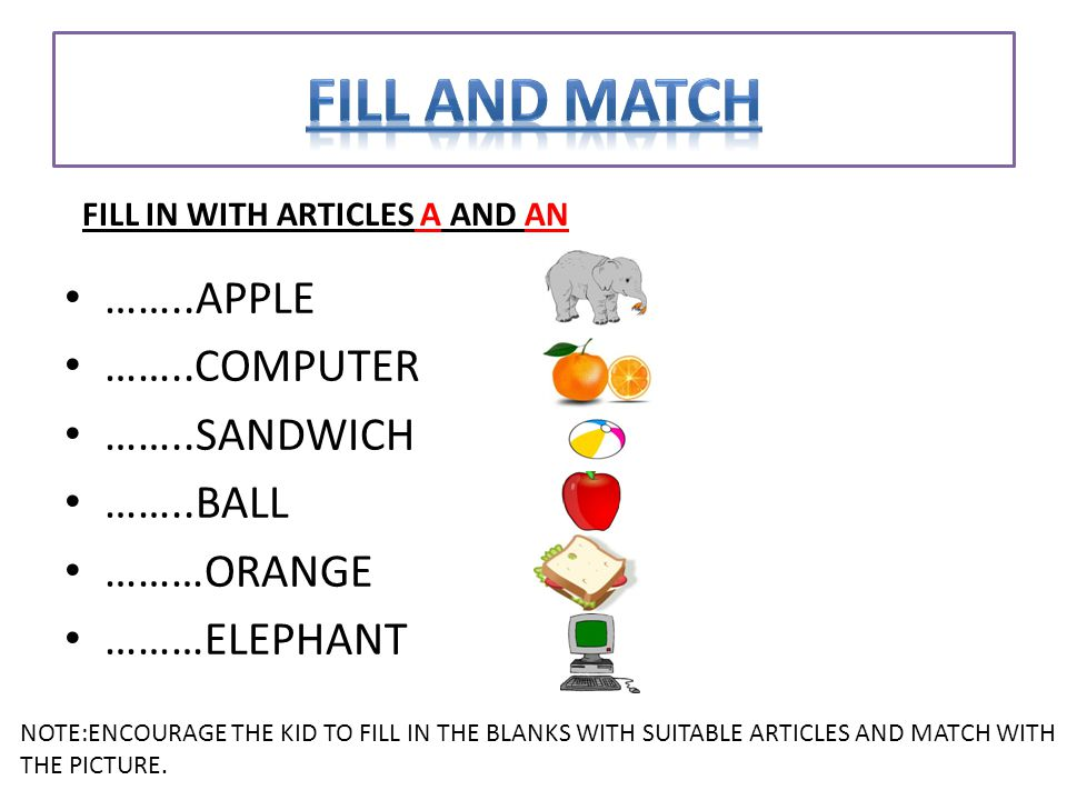 ……..APPLE ……..COMPUTER ……..SANDWICH ……..BALL ………ORANGE ………ELEPHANT FILL IN WITH ARTICLES A AND AN NOTE:ENCOURAGE THE KID TO FILL IN THE BLANKS WITH SUITABLE ARTICLES AND MATCH WITH THE PICTURE.