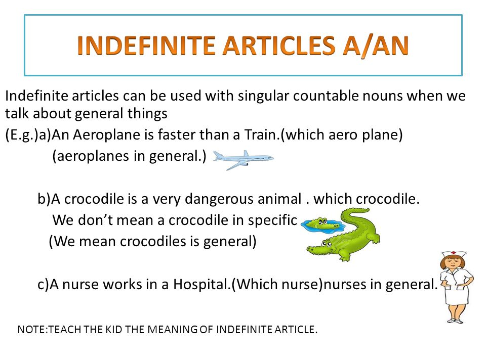 Indefinite articles can be used with singular countable nouns when we talk about general things (E.g.)a)An Aeroplane is faster than a Train.(which aero plane) (aeroplanes in general.) b)A crocodile is a very dangerous animal.