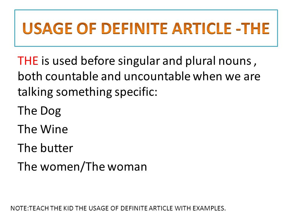 THE is used before singular and plural nouns, both countable and uncountable when we are talking something specific: The Dog The Wine The butter The women/The woman NOTE:TEACH THE KID THE USAGE OF DEFINITE ARTICLE WITH EXAMPLES.