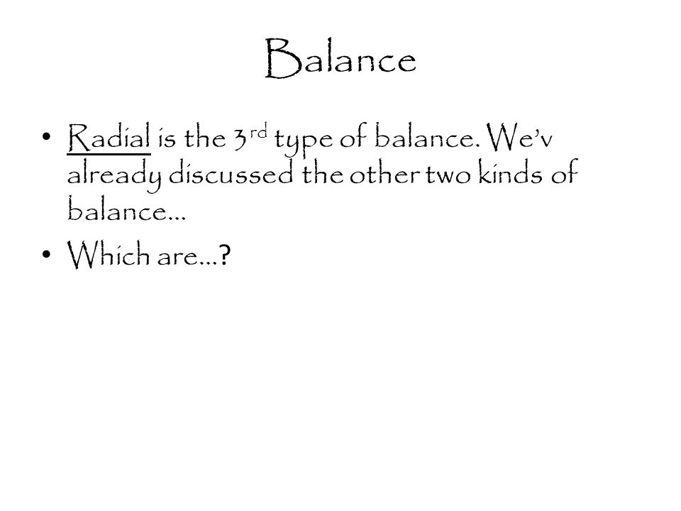 Balance Radial is the 3 rd type of balance. We'v already discussed the other two kinds of balance… Which are… ?