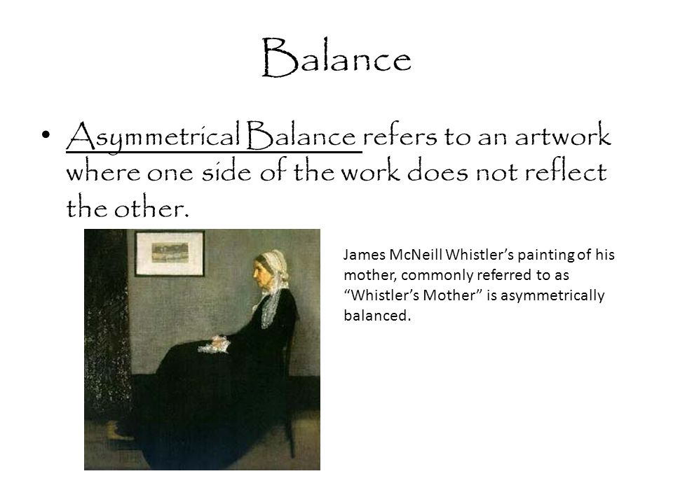 Balance Asymmetrical Balance refers to an artwork where one side of the work does not reflect the other. James McNeill Whistler's painting of his moth