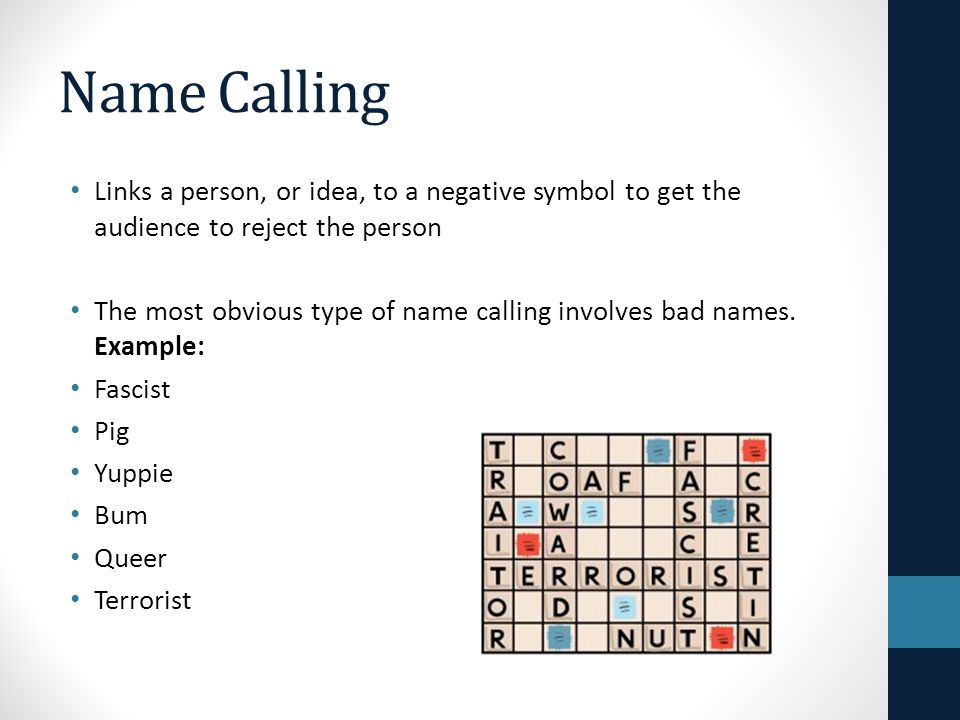Name Calling Links a person, or idea, to a negative symbol to get the audience to reject the person The most obvious type of name calling involves bad