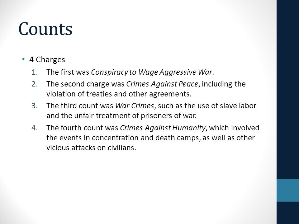 Counts 4 Charges 1.The first was Conspiracy to Wage Aggressive War. 2.The second charge was Crimes Against Peace, including the violation of treaties