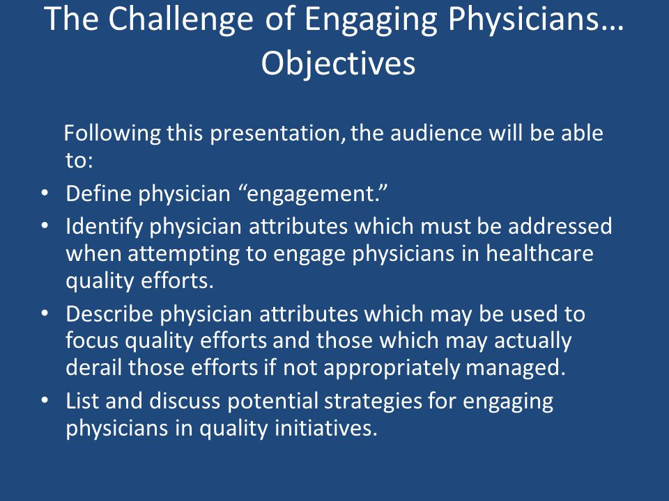 The Challenge of Engaging Physicians… Objectives Following this presentation, the audience will be able to: Define physician engagement. Identify physician attributes which must be addressed when attempting to engage physicians in healthcare quality efforts.